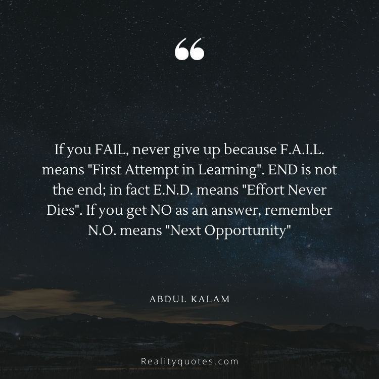 """If you FAIL, never give up because F.A.I.L. means """"First Attempt in Learning"""". END is not the end; in fact E.N.D. means """"Effort Never Dies"""". If you get NO as an answer, remember N.O. means """"Next Opportunity"""""""