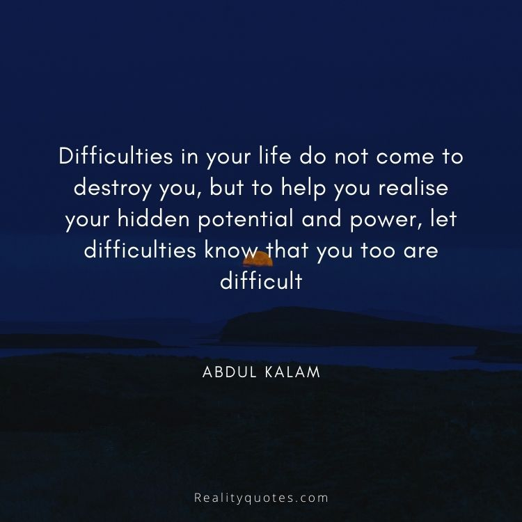 Difficulties in your life do not come to destroy you, but to help you realise your hidden potential and power, let difficulties know that you too are difficult