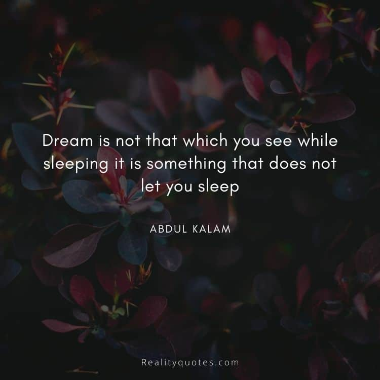 Dream is not that which you see while sleeping it is something that does not let you sleep