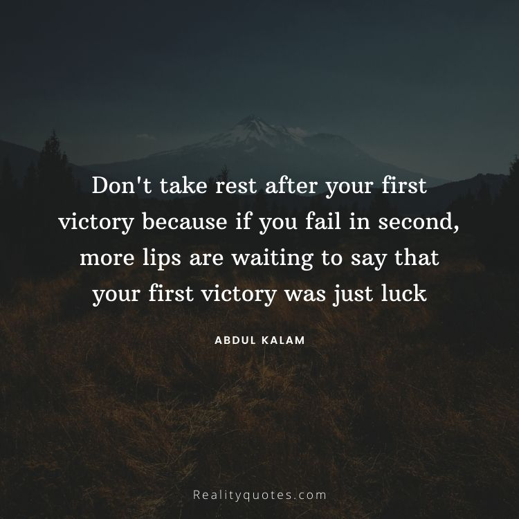 Don't take rest after your first victory because if you fail in second, more lips are waiting to say that your first victory was just luck