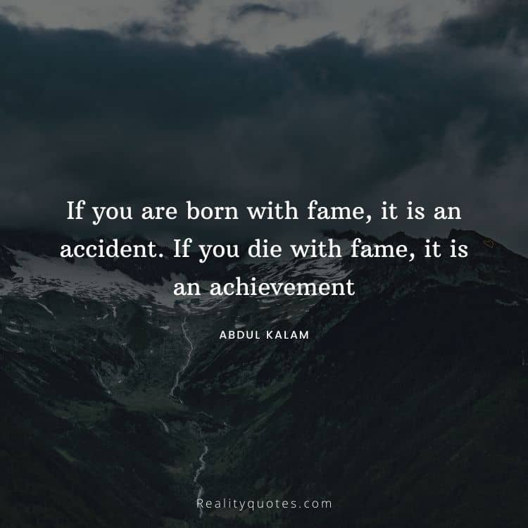 If you are born with fame, it is an accident. If you die with fame, it is an achievement