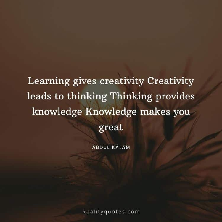 Learning gives creativity Creativity leads to thinking Thinking provides knowledge Knowledge makes you great
