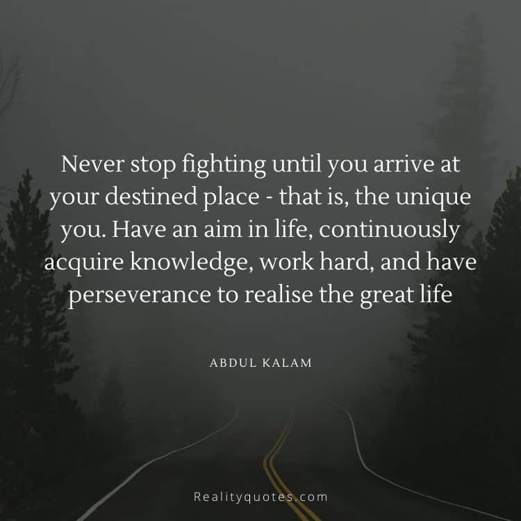 Never stop fighting until you arrive at your destined place - that is, the unique you. Have an aim in life, continuously acquire knowledge, work hard, and have perseverance to realise the great life