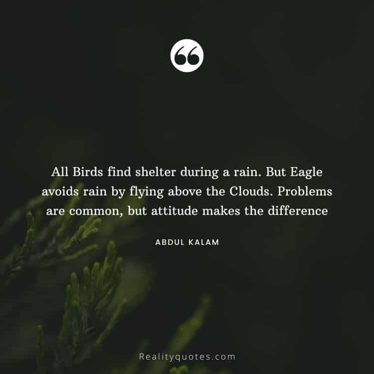 All Birds find shelter during a rain. But Eagle avoids rain by flying above the Clouds. Problems are common, but attitude makes the difference