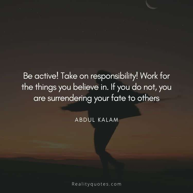 Be active! Take on responsibility! Work for the things you believe in. If you do not, you are surrendering your fate to others