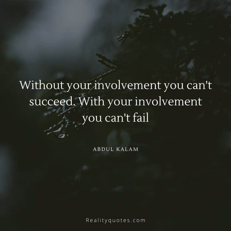 Without your involvement you can't succeed. With your involvement you can't fail
