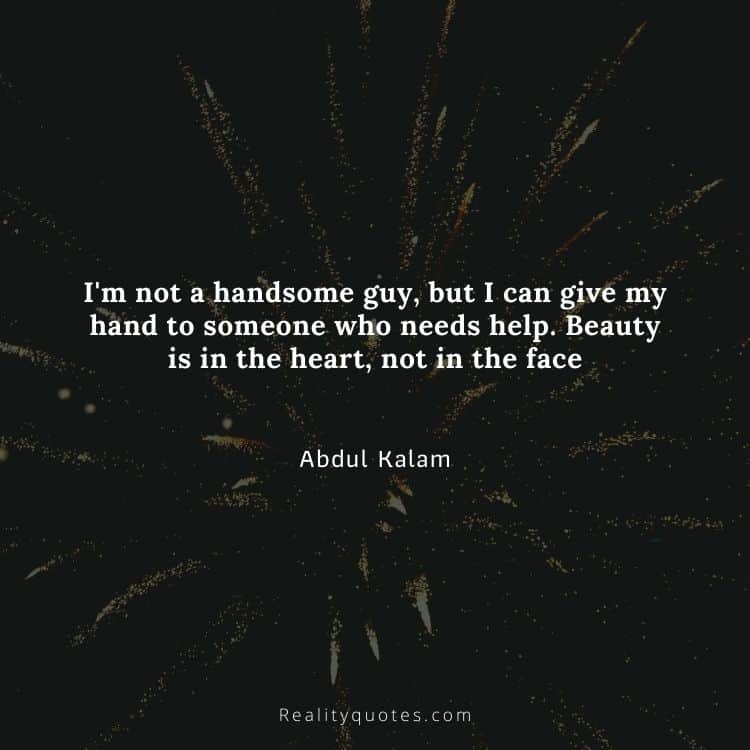 I'm not a handsome guy, but I can give my hand to someone who needs help. Beauty is in the heart, not in the face