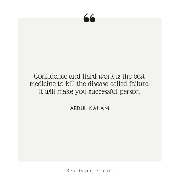 Confidence and Hard work is the best medicine to kill the disease called failure. It will make you successful person