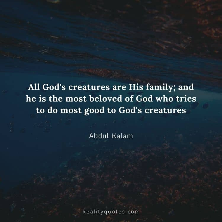 All God's creatures are His family; and he is the most beloved of God who tries to do most good to God's creatures