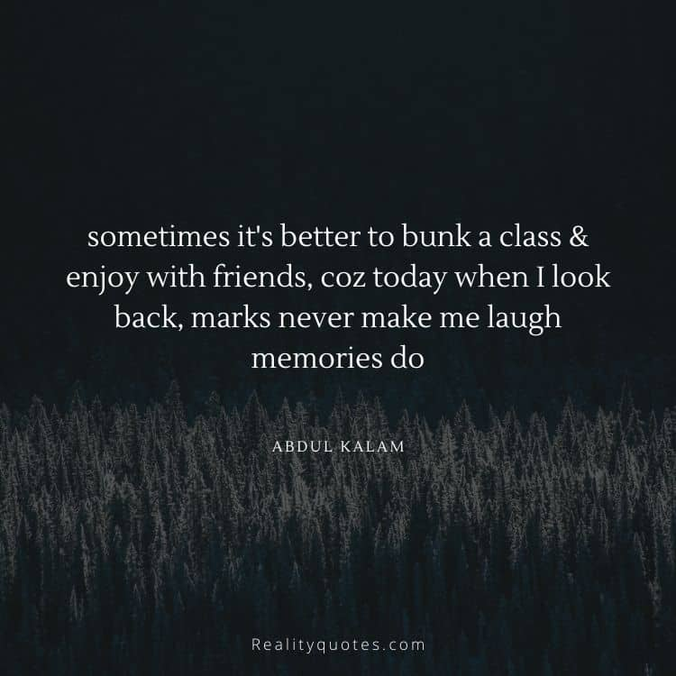 sometimes it's better to bunk a class & enjoy with friends, coz today when I look back, marks never make me laugh memories do