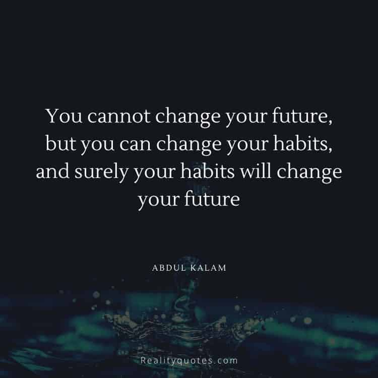 You cannot change your future, but you can change your habits, and surely your habits will change your future