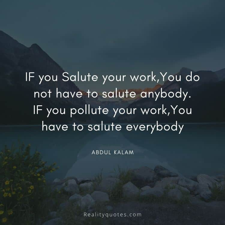 IF you Salute your work,You do not have to salute anybody. IF you pollute your work,You have to salute everybody