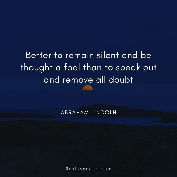 Better to remain silent and be thought a fool than to speak out and remove all doubt