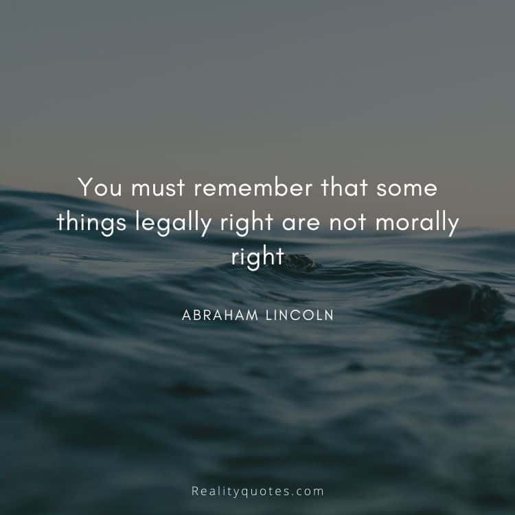 You must remember that some things legally right are not morally right