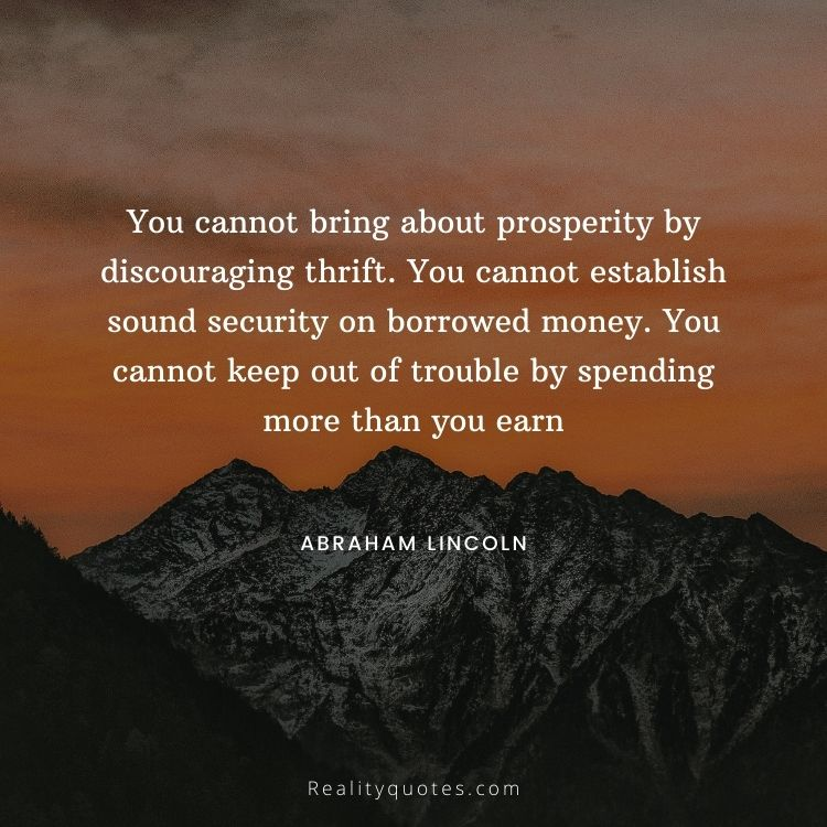 You cannot bring about prosperity by discouraging thrift. You cannot establish sound security on borrowed money. You cannot keep out of trouble by spending more than you earn