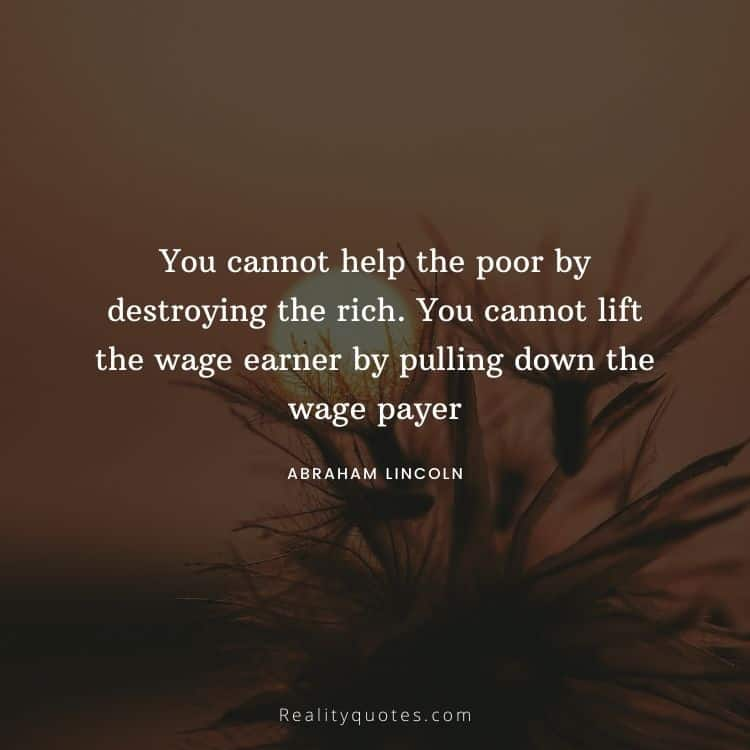 You cannot help the poor by destroying the rich. You cannot lift the wage earner by pulling down the wage payer