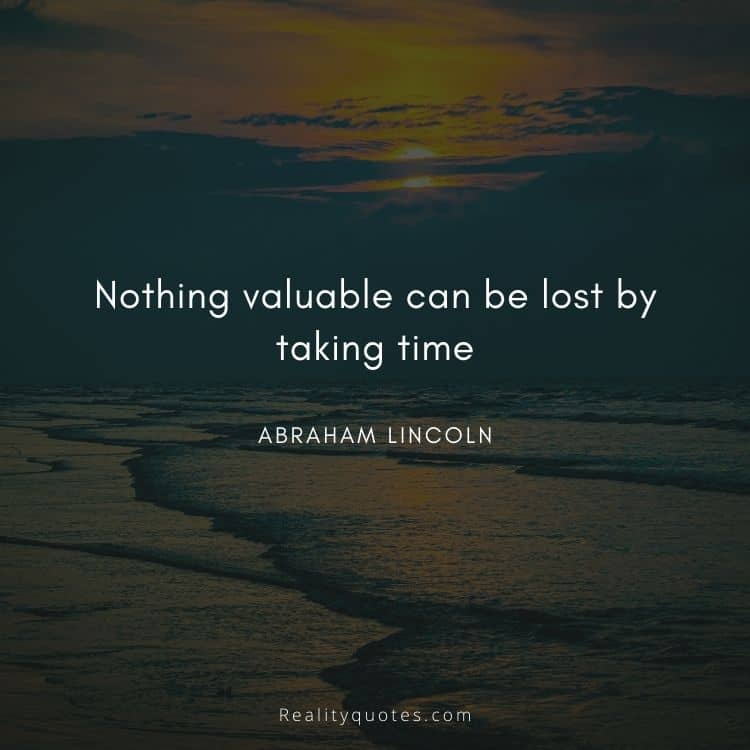 Nothing valuable can be lost by taking time