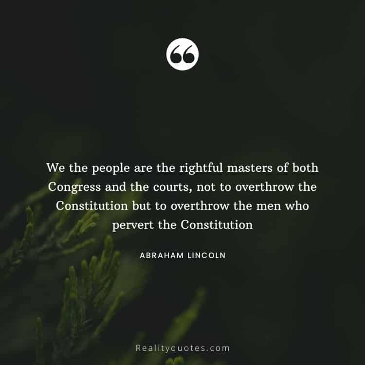 We the people are the rightful masters of both Congress and the courts, not to overthrow the Constitution but to overthrow the men who pervert the Constitution