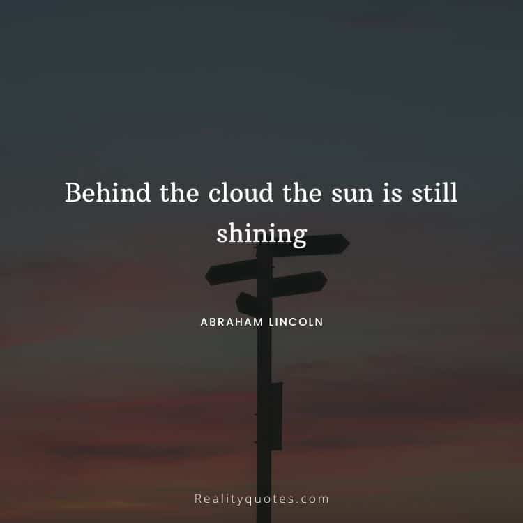 Behind the cloud the sun is still shining