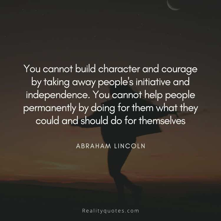 You cannot build character and courage by taking away people's initiative and independence. You cannot help people permanently by doing for them what they could and should do for themselves
