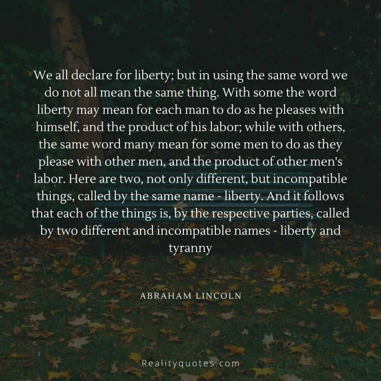 We all declare for liberty; but in using the same word we do not all mean the same thing. With some the word liberty may mean for each man to do as he pleases with himself, and the product of his labor; while with others, the same word many mean for some men to do as they please with other men, and the product of other men's labor. Here are two, not only different, but incompatible things, called by the same name - liberty. And it follows that each of the things is, by the respective parties, called by two different and incompatible names - liberty and tyranny