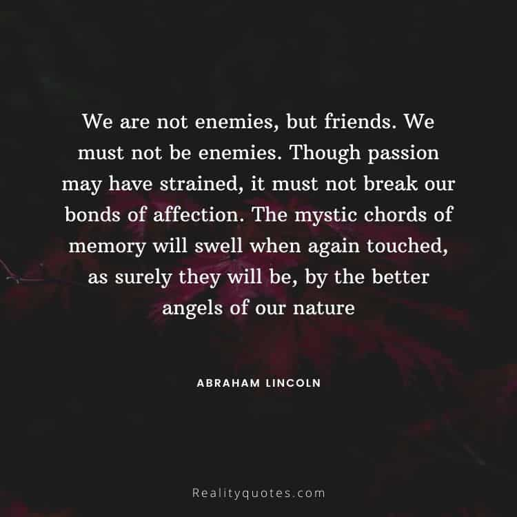 We are not enemies, but friends. We must not be enemies. Though passion may have strained, it must not break our bonds of affection. The mystic chords of memory will swell when again touched, as surely they will be, by the better angels of our nature