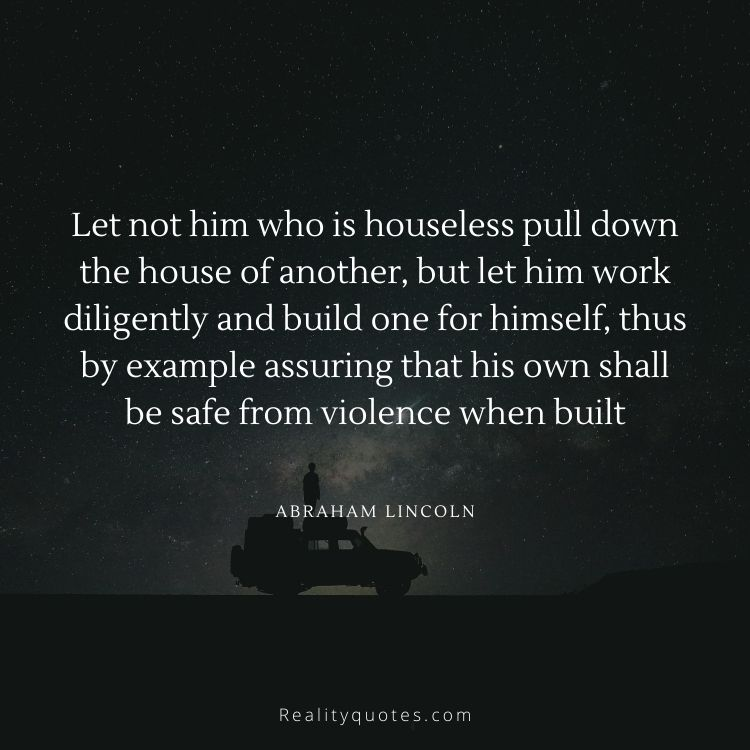 Let not him who is houseless pull down the house of another, but let him work diligently and build one for himself, thus by example assuring that his own shall be safe from violence when built