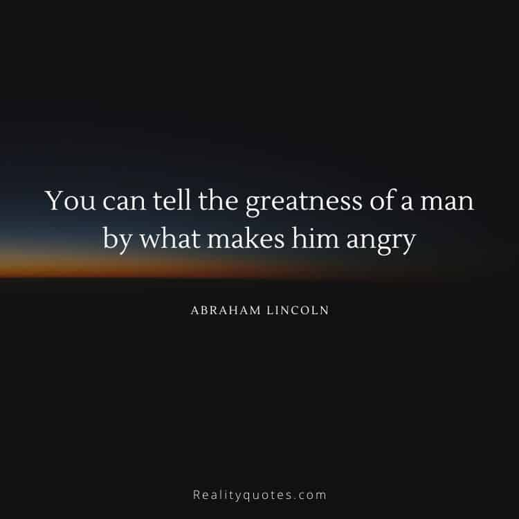 You can tell the greatness of a man by what makes him angry
