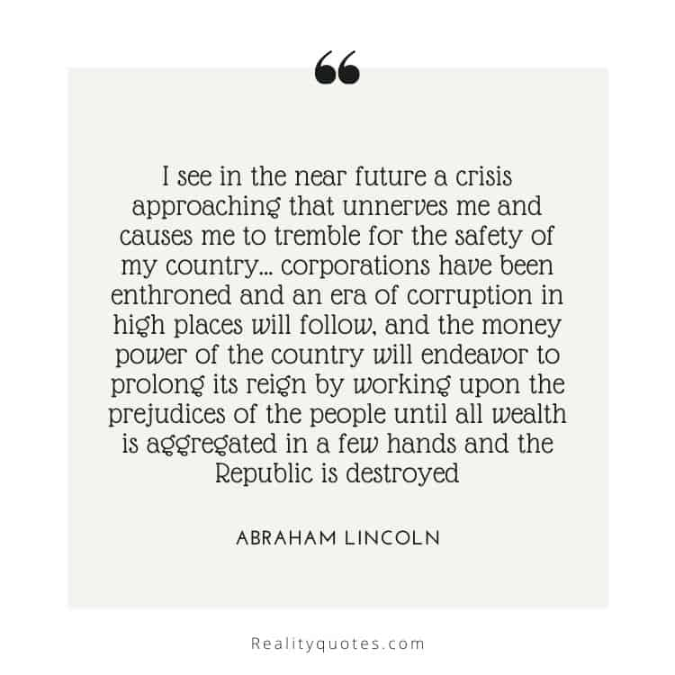 I see in the near future a crisis approaching that unnerves me and causes me to tremble for the safety of my country… corporations have been enthroned and an era of corruption in high places will follow, and the money power of the country will endeavor to prolong its reign by working upon the prejudices of the people until all wealth is aggregated in a few hands and the Republic is destroyed