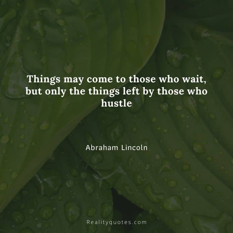 Things may come to those who wait, but only the things left by those who hustle