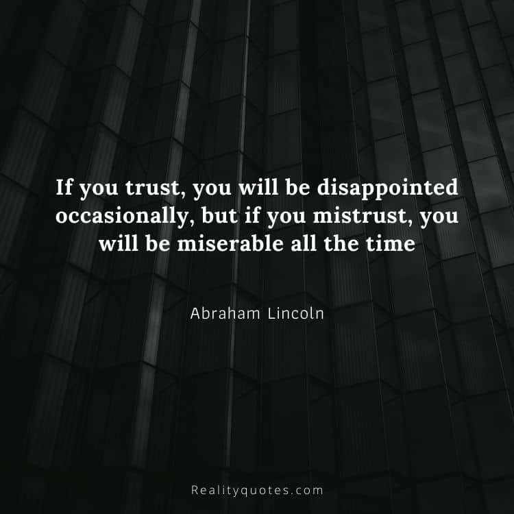 If you trust, you will be disappointed occasionally, but if you mistrust, you will be miserable all the time