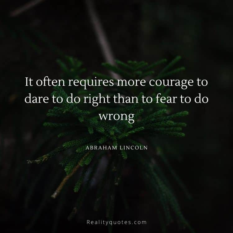 It often requires more courage to dare to do right than to fear to do wrong