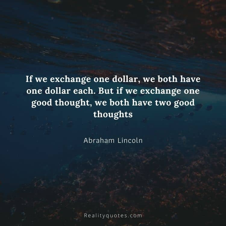 If we exchange one dollar, we both have one dollar each. But if we exchange one good thought, we both have two good thoughts