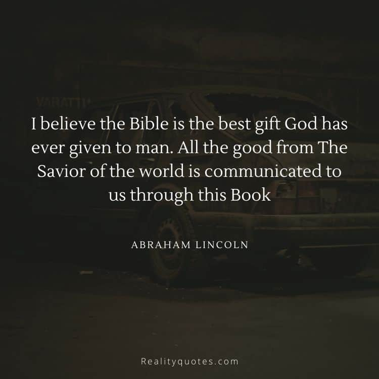 I believe the Bible is the best gift God has ever given to man. All the good from The Savior of the world is communicated to us through this Book