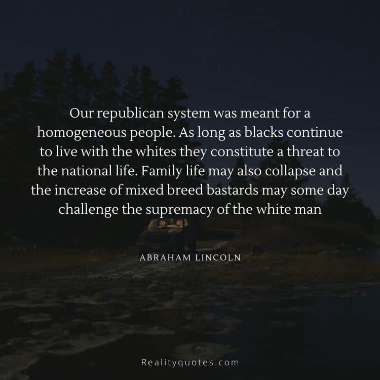 Our republican system was meant for a homogeneous people. As long as blacks continue to live with the whites they constitute a threat to the national life. Family life may also collapse and the increase of mixed breed bastards may some day challenge the supremacy of the white man