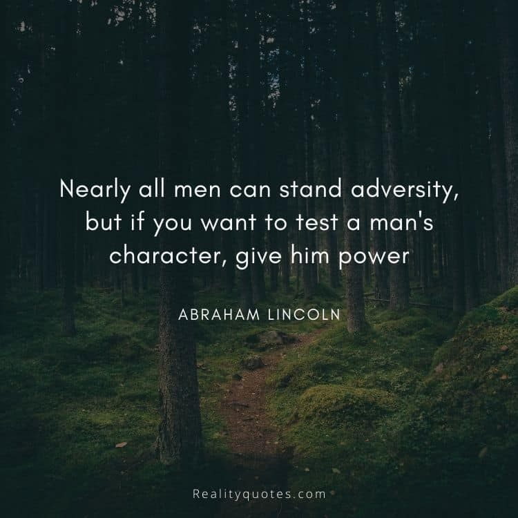 Nearly all men can stand adversity, but if you want to test a man's character, give him power