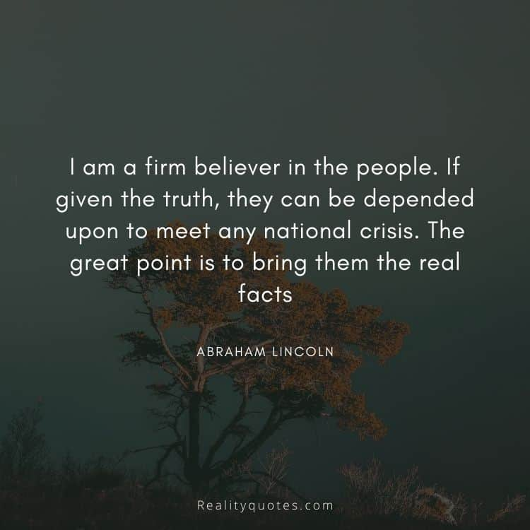 I am a firm believer in the people. If given the truth, they can be depended upon to meet any national crisis. The great point is to bring them the real facts