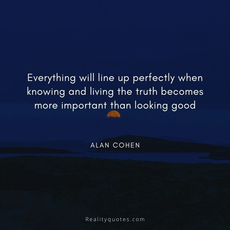 Everything will line up perfectly when knowing and living the truth becomes more important than looking good