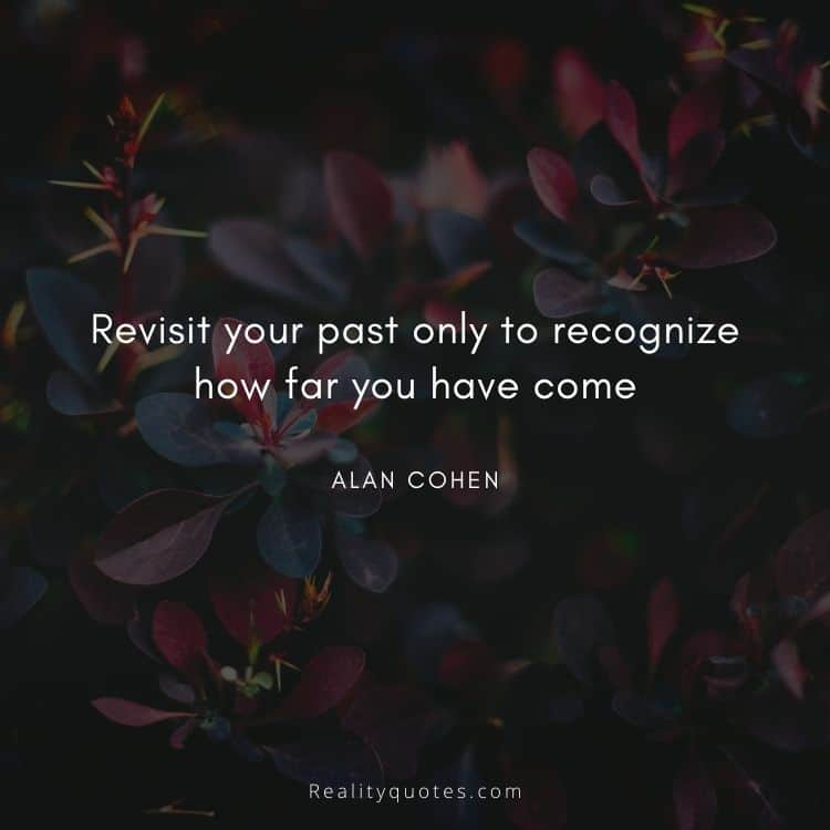 Revisit your past only to recognize how far you have come