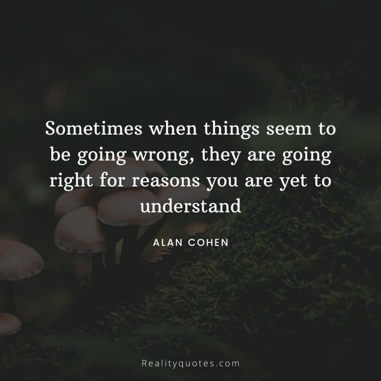 Sometimes when things seem to be going wrong, they are going right for reasons you are yet to understand
