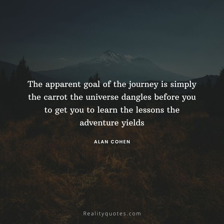 The apparent goal of the journey is simply the carrot the universe dangles before you to get you to learn the lessons the adventure yields