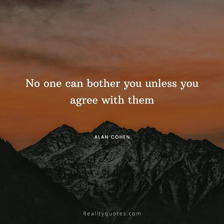 No one can bother you unless you agree with them