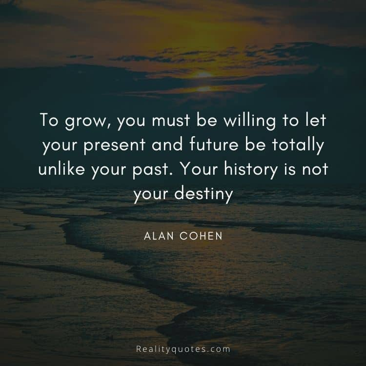 To grow, you must be willing to let your present and future be totally unlike your past. Your history is not your destiny