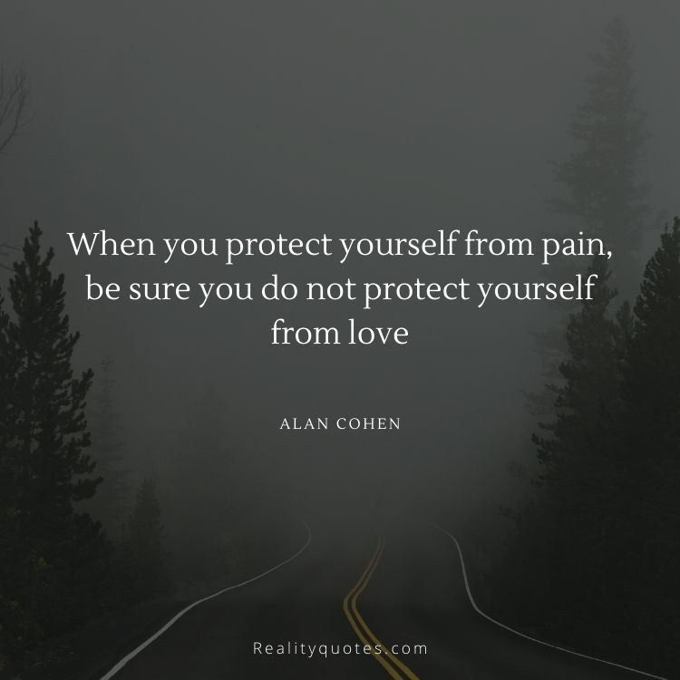 When you protect yourself from pain, be sure you do not protect yourself from love