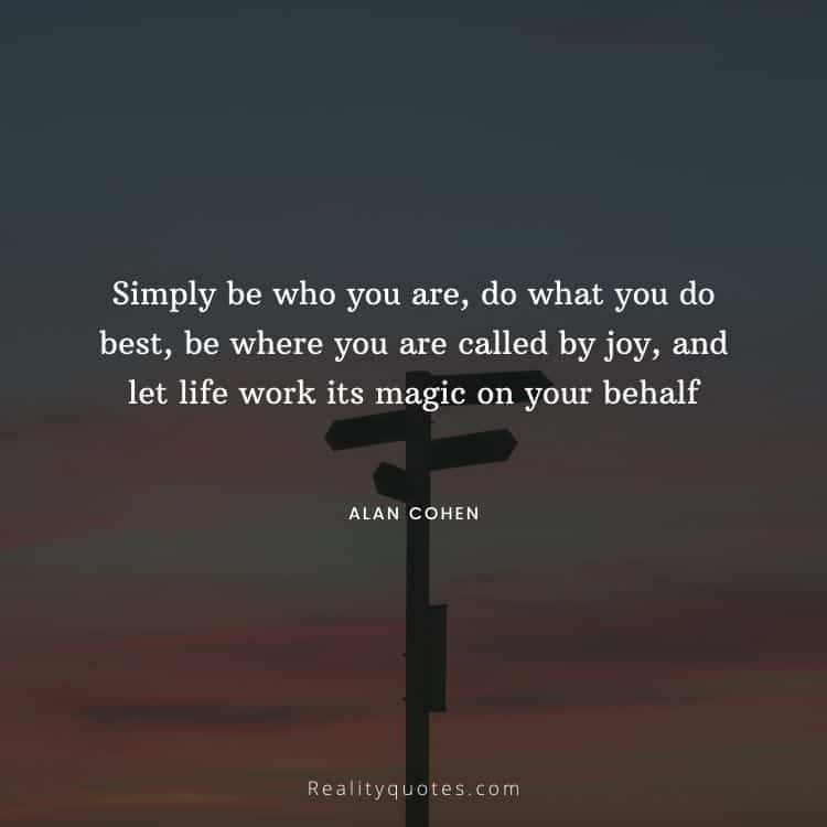 Simply be who you are, do what you do best, be where you are called by joy, and let life work its magic on your behalf