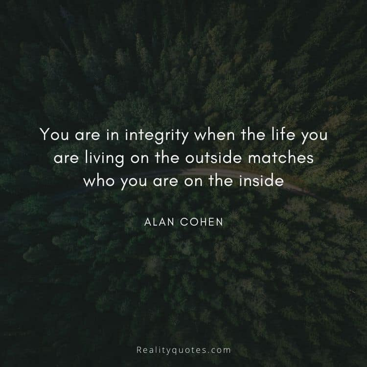 You are in integrity when the life you are living on the outside matches who you are on the inside