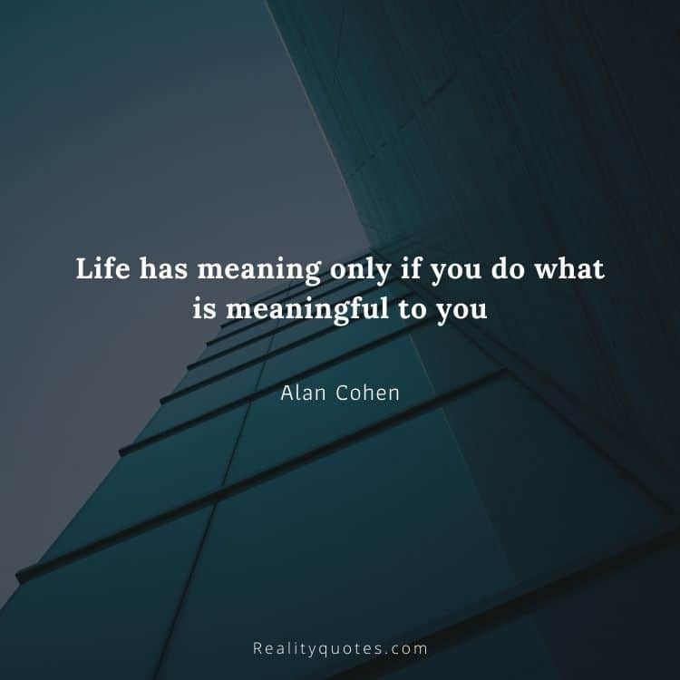 Life has meaning only if you do what is meaningful to you