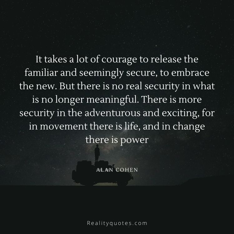It takes a lot of courage to release the familiar and seemingly secure, to embrace the new. But there is no real security in what is no longer meaningful. There is more security in the adventurous and exciting, for in movement there is life, and in change there is power