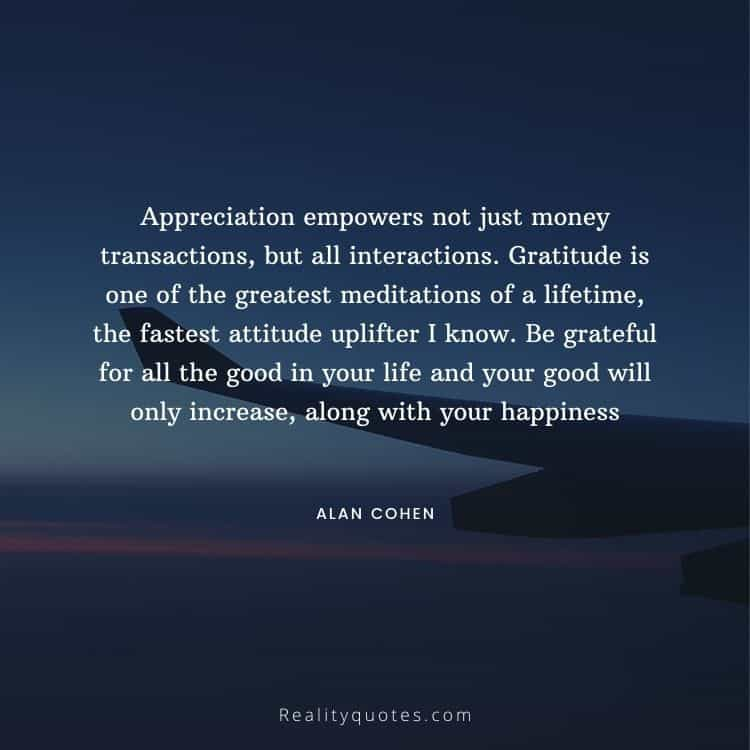 Appreciation empowers not just money transactions, but all interactions. Gratitude is one of the greatest meditations of a lifetime, the fastest attitude uplifter I know. Be grateful for all the good in your life and your good will only increase, along with your happiness