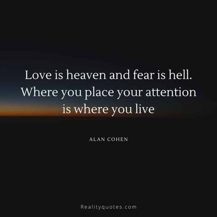 Love is heaven and fear is hell. Where you place your attention is where you live